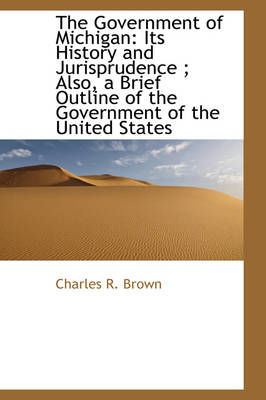 The Government of Michigan: Its History and Jurisprudence; Also, a Brief Outline of the Government