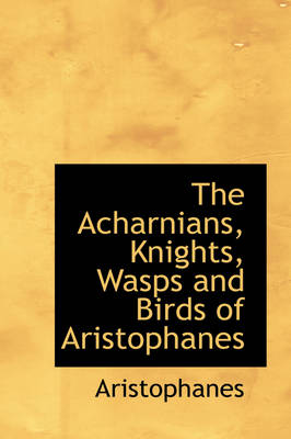 The Acharnians, Knights, Wasps and Birds of Aristophanes