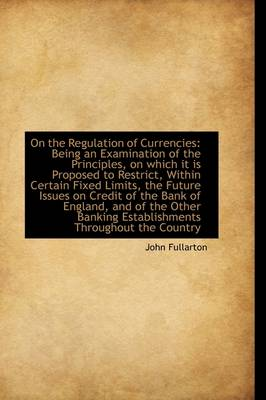 On the Regulation of Currencies: Being an Examination of the Principles, on Which It Is Proposed to