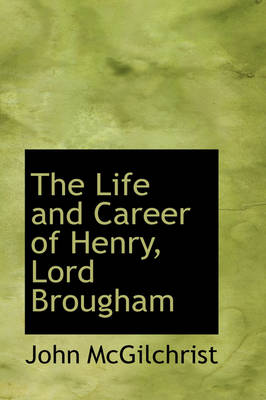 The Life and Career of Henry, Lord Brougham