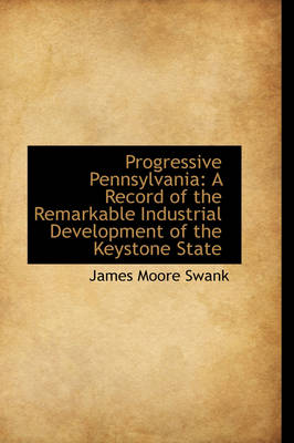 Progressive Pennsylvania: A Record of the Remarkable Industrial Development of the Keystone State