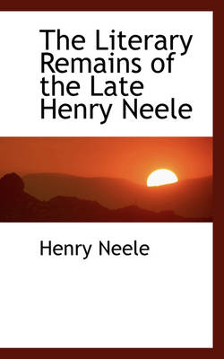 The Literary Remains of the Late Henry Neele