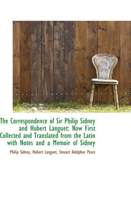 The Correspondence of Sir Philip Sidney and Hubert Languet: Now First Collected and Translated from