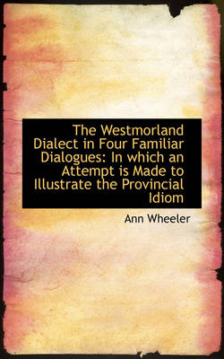 The Westmorland Dialect in Four Familiar Dialogues: In Which an Attempt Is Made to Illustrate