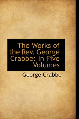 The Works of the REV. George Crabbe: In Five Volumes