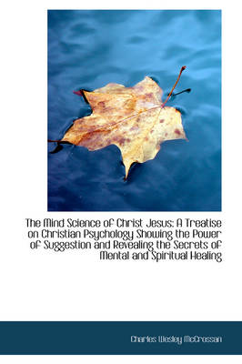 The Mind Science of Christ Jesus: A Treatise on Christian Psychology Showing the Power of Suggestion