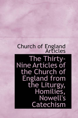 The Thirty-Nine Articles of the Church of England from the Liturgy, Homilies, Nowell's Catechism