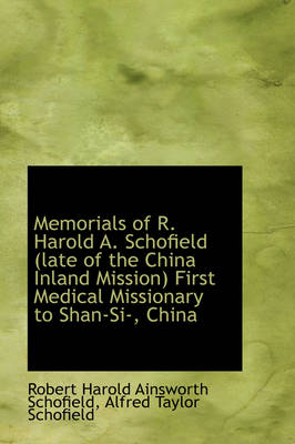Memorials of R. Harold A. Schofield (Late of the China Inland Mission) First Medical Missionary to S