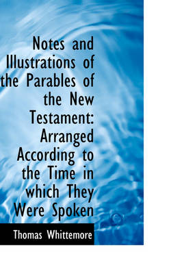 Notes and Illustrations of the Parables of the New Testament: Arranged According to the Time in Whic