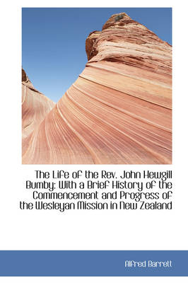 The Life of the REV. John Hewgill Bumby: With a Brief History of the Commencement and Progress+c5476