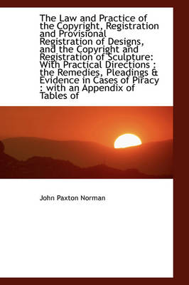 The Law and Practice of the Copyright, Registration and Provisional Registration of Designs