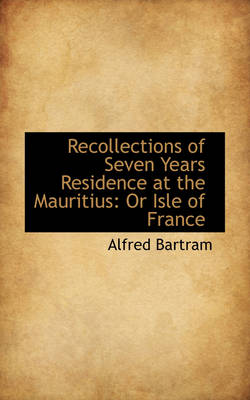 Recollections of Seven Years Residence at the Mauritius: Or Isle of France