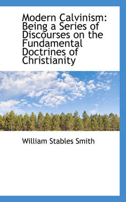 Modern Calvinism: Being a Series of Discourses on the Fundamental Doctrines of Christianity