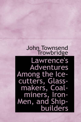Lawrence's Adventures Among the Ice-Cutters, Glass-Makers, Coal-Miners, Iron-Men, and Ship-Builders