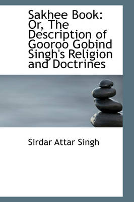 Sakhee Book: Or, the Description of Gooroo Gobind Singh's Religion and Doctrines