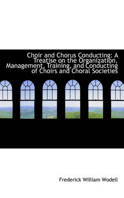 Choir and Chorus Conducting: A Treatise on the Organization, Management, Training, and Conducting of