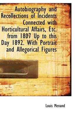 Autobiography and Recollections of Incidents Connected with Horticultural Affairs, Etc. from 1807 Up
