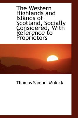 The Western Highlands and Islands of Scotland, Socially Considered, with Reference to Proprietors