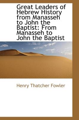 Great Leaders of Hebrew History from Manasseh to John the Baptist: From Manasseh to John the Baptist