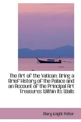The Art of the Vatican: Bring a Brief History of the Palace and an Account of the Principal Art Trea