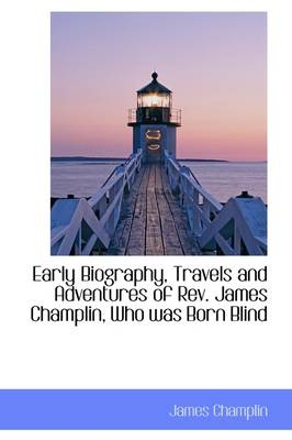 Early Biography, Travels and Adventures of REV. James Champlin, Who Was Born Blind