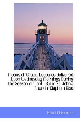 Means of Grace: Lectures Delivered Upon Wednesday Mornings During the Season of Lent, 1851 in St. Jo