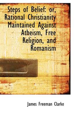 Steps of Belief: Or, Rational Christianity Maintained Against Atheism, Free Religion, and Romanism