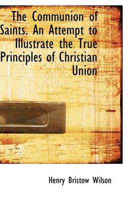 The Communion of Saints. an Attempt to Illustrate the True Principles of Christian Union