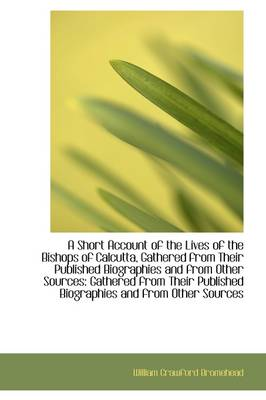 A Short Account of the Lives of the Bishops of Calcutta, Gathered from Their Published Biographies a