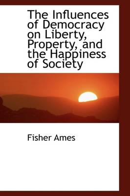 The Influences of Democracy on Liberty, Property, and the Happiness of Society