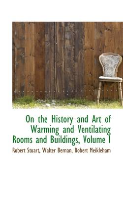 On the History and Art of Warming and Ventilating Rooms and Buildings, Volume I
