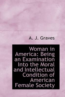 Woman in America: Being an Examination Into the Moral and Intellectual Condition of American Female