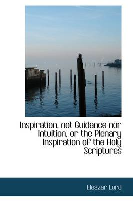 Inspiration, Not Guidance Nor Intuition, or the Plenary Inspiration of the Holy Scriptures