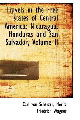 Travels in the Free States of Central America: Nicaragua, Honduras and San Salvador, Volume II