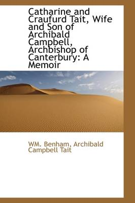Catharine and Craufurd Tait, Wife and Son of Archibald Campbell, Archbishop of Canterbury: A Memoir