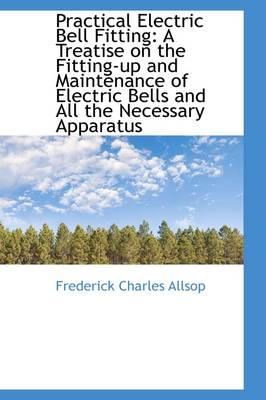 Practical Electric Bell Fitting: A Treatise on the Fitting-Up and Maintenance of Electric Bells and