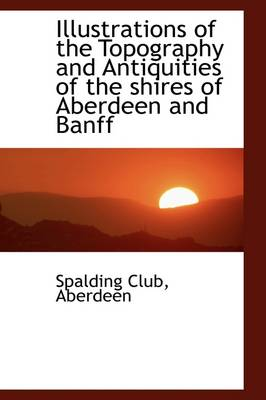 Illustrations of the Topography and Antiquities of the Shires of Aberdeen and Banff