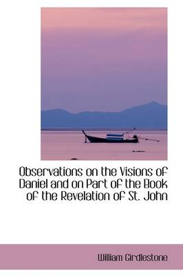 Observations on the Visions of Daniel and on Part of the Book of the Revelation of St. John