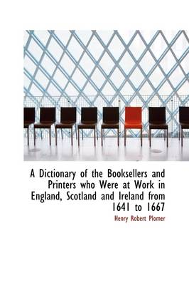 A Dictionary of the Booksellers and Printers Who Were at Work in England, Scotland and Ireland