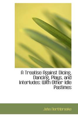 A Treatise Against Dicing, Dancing, Plays, and Interludes with Other Idle Pastimes
