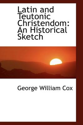 Latin and Teutonic Christendom: An Historical Sketch