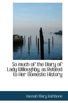 So Much of the Diary of Lady Willoughby, as Related to Her Domestic History