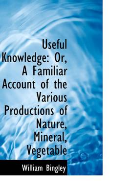Useful Knowledge: Or, a Familiar Account of the Various Productions of Nature, Mineral, Vegetable