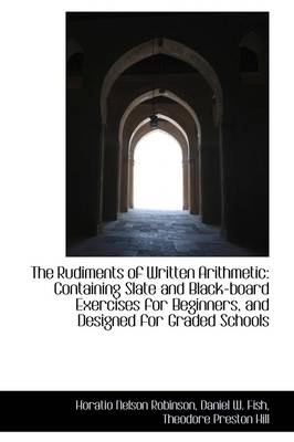 The Rudiments of Written Arithmetic: Containing Slate and Black-Board Exercises for Beginners, and D