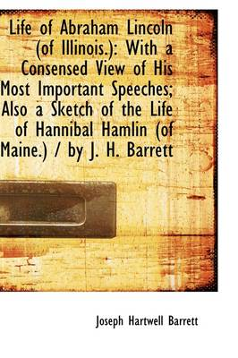 Life of Abraham Lincoln of Illinois: With a Consensed View of His Most Important Speeches