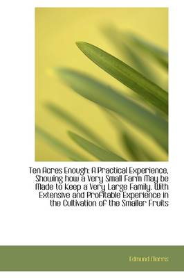 Ten Acres Enough: A Practical Experience, Showing How a Very Small Farm May Be Made to Keep a Very L