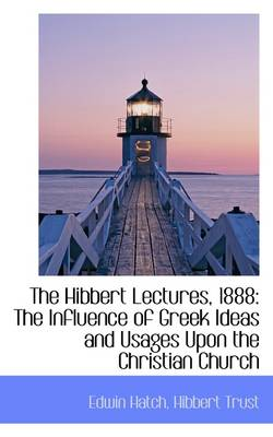 The Hibbert Lectures, 1888: The Influence of Greek Ideas and Usages Upon the Christian Church
