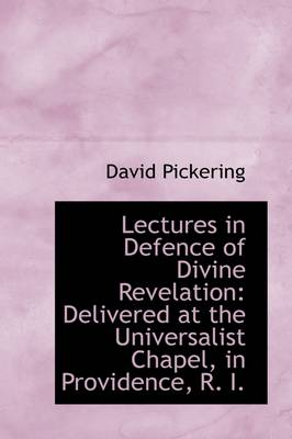 Lectures in Defence of Divine Revelation: Delivered at the Universalist Chapel, in Providence, R. I.