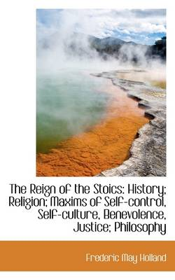 The Reign of the Stoics: History; Religion; Maxims of Self-Control, Self-Culture, Benevolence, Justi