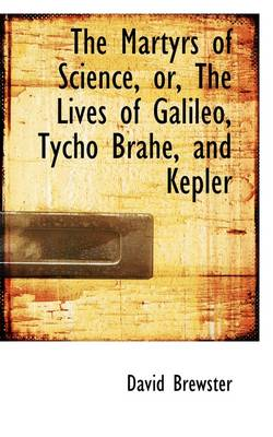 The Martyrs of Science, Or, the Lives of Galileo, Tycho Brahe, and Kepler
